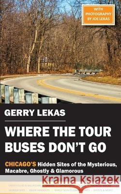 Where the Tour Buses Don't Go: Chicago's Hidden Sites of the Mysterious, Macabre, Ghostly & Glamorous Gerry Lekas 9781934912928 Black Lyon Publishing - książka