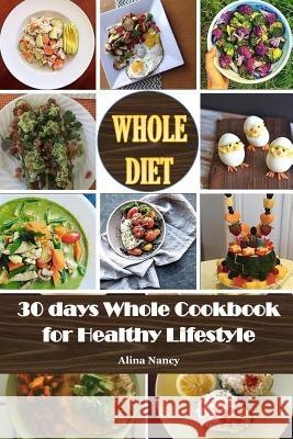 Whole Diet: 30 Days Whole Cookbook for Healthy Lifestyle(whole30, Whole 30 Cookbook, Whole Food 30, Whole 30 Recipes, Whole 30 Die Alina Nancy 9781543282573 Createspace Independent Publishing Platform - książka