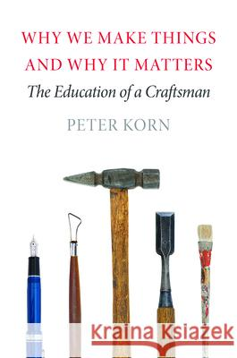 Why We Make Things and Why It Matters: The Education of a Craftsman Peter Korn 9781567925463 David R. Godine Publisher - książka
