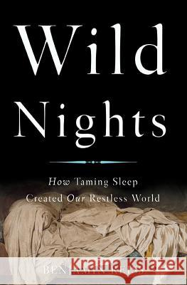 Wild Nights: How Taming Sleep Created Our Restless World Benjamin Reiss 9780465061952 Basic Books - książka
