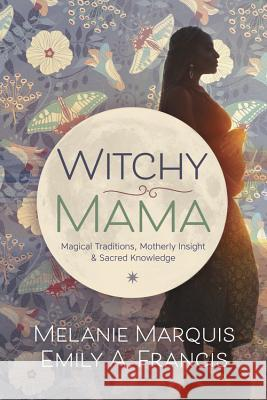 Witchy Mama: Magickal Traditions, Motherly Insights & Sacred Knowledge Melanie Marquis Emily A. Francis 9780738748306 Llewellyn Publications - książka