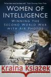 Women of Intelligence: Winning the Second World War with Air Photos Christine Halsall 9780750982450 History Press