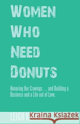 Women Who Need Donuts: Honoring Our Cravings . . . and Building a Business and a Life Out of Love. Leigh Kellis 9781504397865 Balboa Press - książka