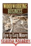 Woodworking Business: How to Earn Money with Your Projects: (Woodworking, Woodworking Plans) John Woody 9781545280379 Createspace Independent Publishing Platform