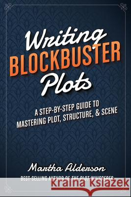 Writing Blockbuster Plots: A Step-By-Step Guide to Mastering Plot, Structure, and Scene Martha Alderson 9781599639796 Writer's Digest Books - książka
