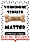 Yorkshire Terrier Diets Matter: Homemade Pet Treats, Blank Recipe Cookbook, 7 X 10, 100 Blank Recipe Pages Dartan Creations 9781544856872 Createspace Independent Publishing Platform