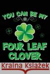 You Can Be My Four Leaf Clover: Saint Patrick's Day Books, 6 X 9, 108 Lined Pages (Diary, Notebook, Journal) My Holida Blank Boo 9781543292893 Createspace Independent Publishing Platform